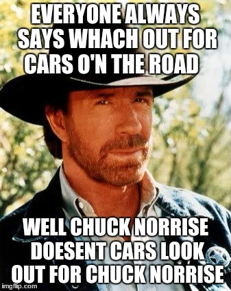 Chuck Norris Meme | EVERYONE ALWAYS SAYS WHACH OUT FOR CARS O'N THE ROAD WELL CHUCK NORRISE DOESENT CARS LOOK OUT FOR CHUCK NORRISE | image tagged in memes,chuck norris | made w/ Imgflip meme maker