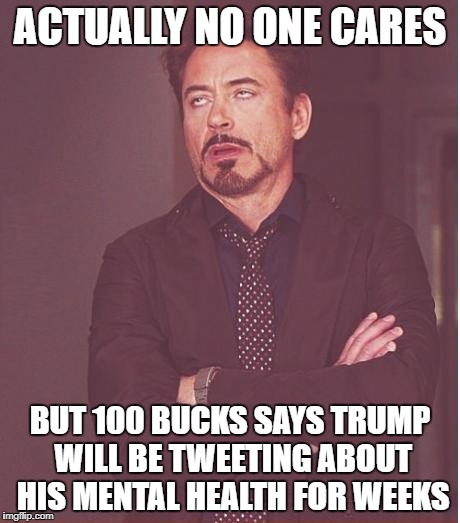 Face You Make Robert Downey Jr Meme | ACTUALLY NO ONE CARES BUT 100 BUCKS SAYS TRUMP WILL BE TWEETING ABOUT HIS MENTAL HEALTH FOR WEEKS | image tagged in memes,face you make robert downey jr | made w/ Imgflip meme maker