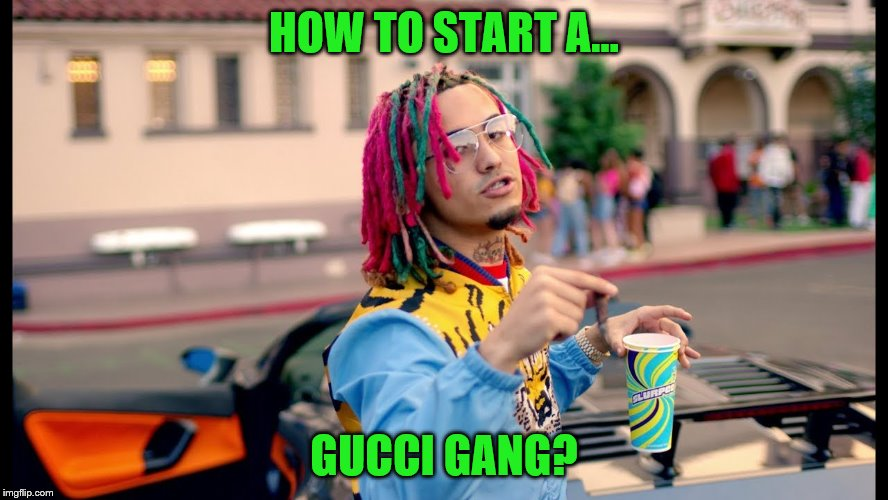 HOW TO START A... GUCCI GANG? | made w/ Imgflip meme maker