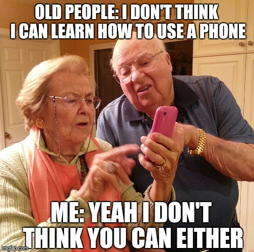 OLD PEOPLE: I DON'T THINK I CAN LEARN HOW TO USE A PHONE ME: YEAH I DON'T THINK YOU CAN EITHER | made w/ Imgflip meme maker