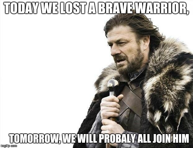 Brace Yourselves X is Coming Meme | TODAY WE LOST A BRAVE WARRIOR, TOMORROW, WE WILL PROBALY ALL JOIN HIM | image tagged in memes,brace yourselves x is coming | made w/ Imgflip meme maker