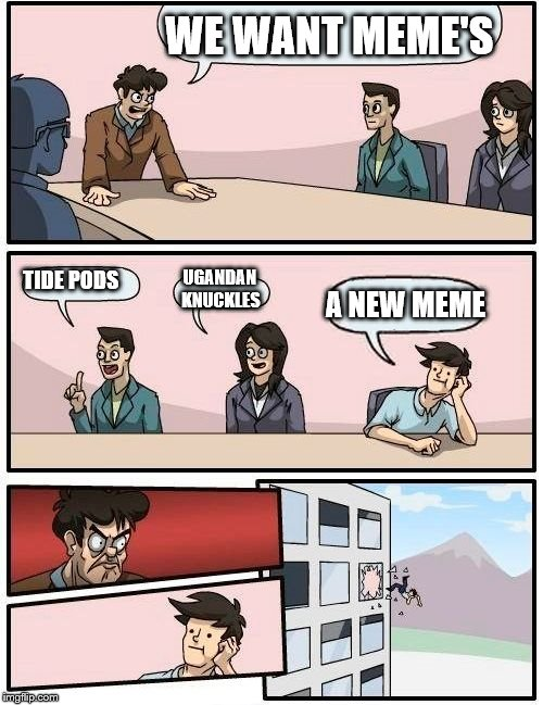 Boardroom Meeting Suggestion Meme | WE WANT MEME'S TIDE PODS UGANDAN KNUCKLES A NEW MEME | image tagged in memes,boardroom meeting suggestion | made w/ Imgflip meme maker