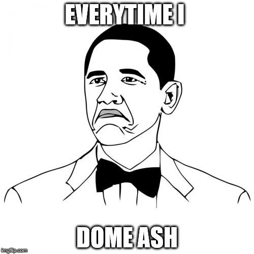 Not Bad Obama | EVERYTIME I DOME ASH | image tagged in memes,not bad obama | made w/ Imgflip meme maker