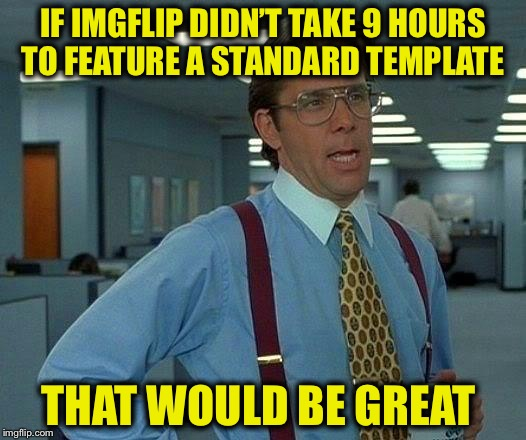 That Would Be Great Meme | IF IMGFLIP DIDN'T TAKE 9 HOURS TO FEATURE A STANDARD TEMPLATE THAT WOULD BE GREAT | image tagged in memes,that would be great | made w/ Imgflip meme maker