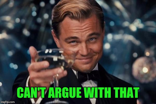 Leonardo Dicaprio Cheers Meme | CAN'T ARGUE WITH THAT | image tagged in memes,leonardo dicaprio cheers | made w/ Imgflip meme maker