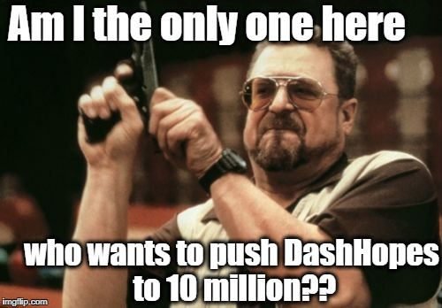 C'mon, guys! He needs upvotes and comments! | Am I the only one here who wants to push DashHopes to 10 million?? | image tagged in memes,am i the only one around here | made w/ Imgflip meme maker