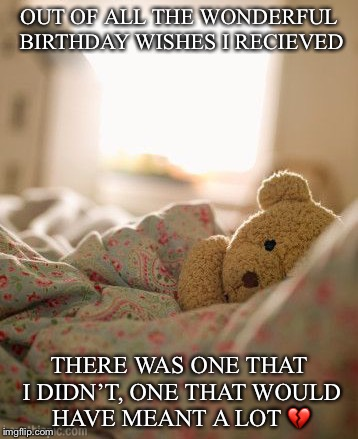 OUT OF ALL THE WONDERFUL BIRTHDAY WISHES I RECIEVED THERE WAS ONE THAT I DIDN'T, ONE THAT WOULD HAVE MEANT A LOT  | image tagged in one more birthday wish | made w/ Imgflip meme maker