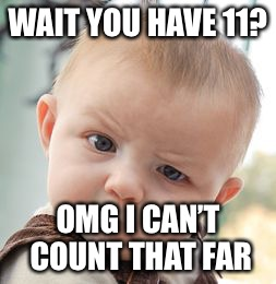 Skeptical Baby Meme | WAIT YOU HAVE 11? OMG I CAN'T COUNT THAT FAR | image tagged in memes,skeptical baby | made w/ Imgflip meme maker