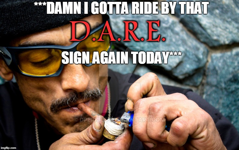 ***DAMN I GOTTA RIDE BY THAT SIGN AGAIN TODAY*** D.A.R.E. | made w/ Imgflip meme maker