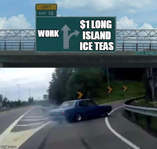 You can't afford not to drink them for a dollar. | WORK $1 LONG ISLAND ICE TEAS | image tagged in exit 12 highway meme | made w/ Imgflip meme maker