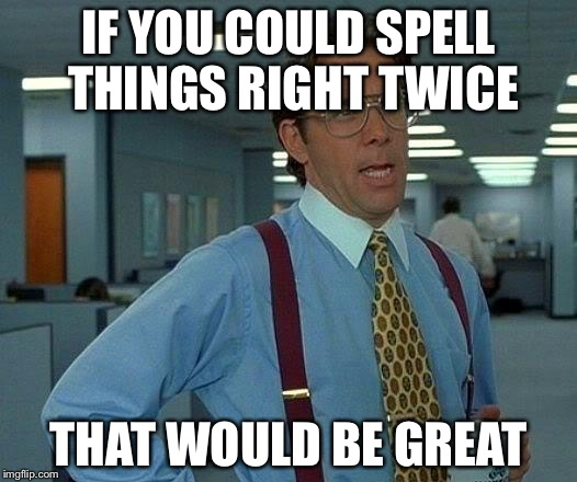 That Would Be Great Meme | IF YOU COULD SPELL THINGS RIGHT TWICE THAT WOULD BE GREAT | image tagged in memes,that would be great | made w/ Imgflip meme maker