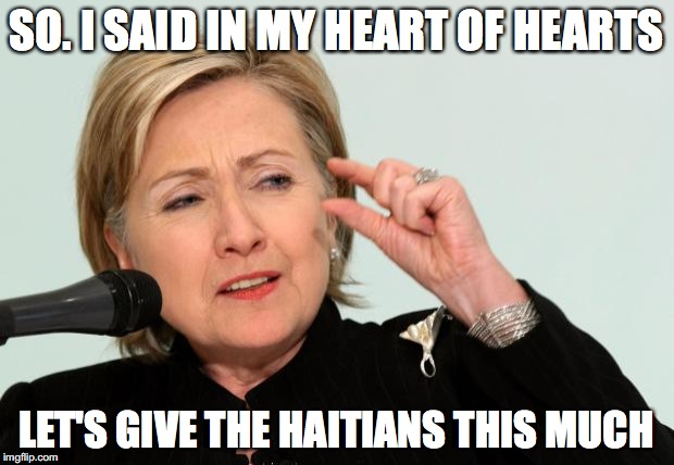 Hillary Clinton Fingers | SO. I SAID IN MY HEART OF HEARTS LET'S GIVE THE HAITIANS THIS MUCH | image tagged in hillary clinton fingers | made w/ Imgflip meme maker