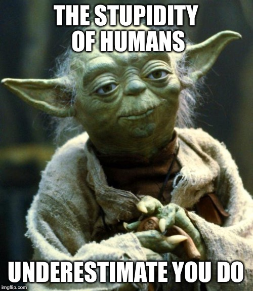Star Wars Yoda Meme | THE STUPIDITY OF HUMANS UNDERESTIMATE YOU DO | image tagged in memes,star wars yoda | made w/ Imgflip meme maker