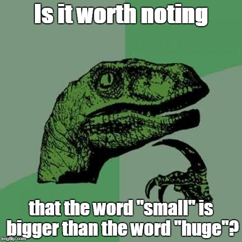 "Philosoraptor Meme | Is it worth noting that the word ""small"" is bigger than the word ""huge""? 