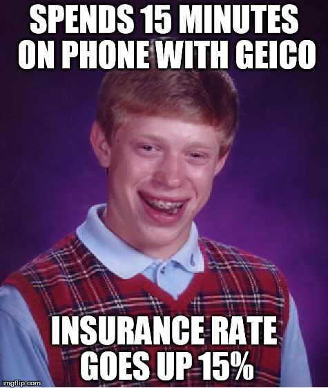 and he doesn't own a car | SPENDS 15 MINUTES ON PHONE WITH GEICO INSURANCE RATE GOES UP 15% | image tagged in memes,bad luck brian | made w/ Imgflip meme maker