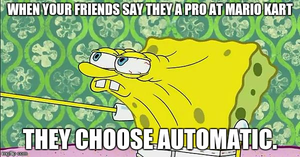 WHEN YOUR FRIENDS SAY THEY A PRO AT MARIO KART THEY CHOOSE AUTOMATIC. | image tagged in spongebob playing mario kart | made w/ Imgflip meme maker
