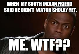 Kevin Hart Meme | WHEN  MY SOUTH INDIAN FRIEND  SAID HE DIDN'T  WATCH SHOLAY YET. ME. WTF?? | image tagged in memes,kevin hart the hell | made w/ Imgflip meme maker