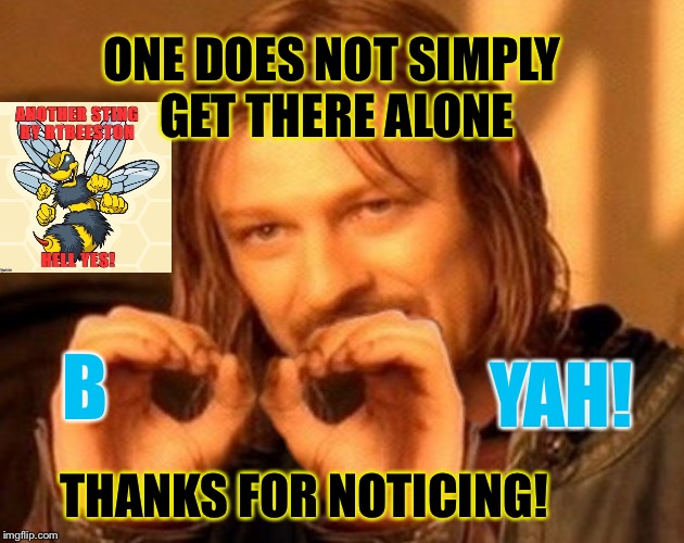 YAH! B THANKS FOR NOTICING! ONE DOES NOT SIMPLY GET THERE ALONE | made w/ Imgflip meme maker