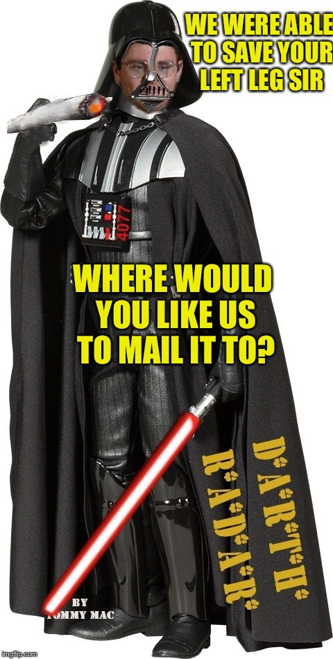 Mr Maul... | WE WERE ABLE TO SAVE YOUR LEFT LEG SIR WHERE WOULD YOU LIKE US TO MAIL IT TO? | image tagged in darth radar light saber lighter,cader vader,rage wars,star saver light saber | made w/ Imgflip meme maker