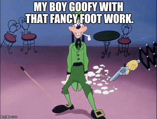 MY BOY GOOFY WITH THAT FANCY FOOT WORK. | image tagged in goofy foot work | made w/ Imgflip meme maker