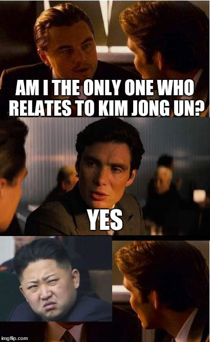 Inception: Up to date | AM I THE ONLY ONE WHO RELATES TO KIM JONG UN? YES | image tagged in memes,inception,kim jong un,north korea,funny | made w/ Imgflip meme maker