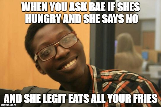 WHEN YOU ASK BAE IF SHES HUNGRY AND SHE SAYS NO AND SHE LEGIT EATS ALL YOUR FRIES | image tagged in fries,unfair,life,bae | made w/ Imgflip meme maker