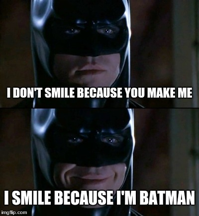 Batman Smiles Meme | I DON'T SMILE BECAUSE YOU MAKE ME I SMILE BECAUSE I'M BATMAN | image tagged in memes,batman smiles | made w/ Imgflip meme maker