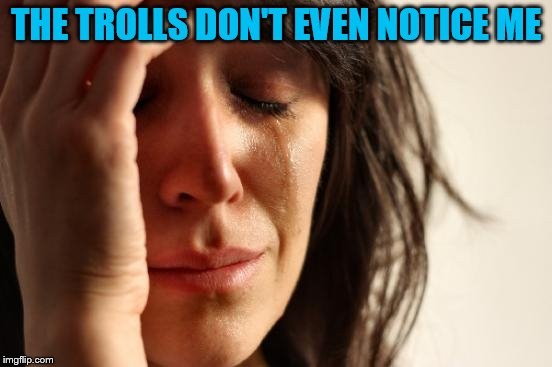 First World Problems Meme | THE TROLLS DON'T EVEN NOTICE ME | image tagged in memes,first world problems | made w/ Imgflip meme maker