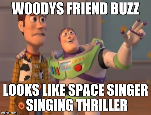 X, X Everywhere Meme | WOODYS FRIEND BUZZ LOOKS LIKE SPACE SINGER SINGING THRILLER | image tagged in memes,x,x everywhere,x x everywhere | made w/ Imgflip meme maker