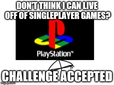 Sony in 2018 | DON'T THINK I CAN LIVE OFF OF SINGLEPLAYER GAMES? CHALLENGE ACCEPTED | image tagged in memes,challenge accepted rage face,sony,playstation,singleplayer,multiplayer | made w/ Imgflip meme maker