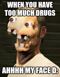 Winners Don't Do Drugs (Trevor) | WHEN YOU HAVE TOO MUCH DRUGS AHHHH MY FACE D: | image tagged in winners don't do drugs trevor | made w/ Imgflip meme maker