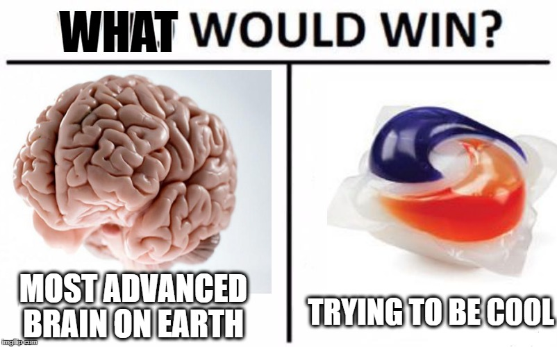 MOST ADVANCED BRAIN ON EARTH TRYING TO BE COOL WHAT | image tagged in memes,who would win,brain,tide pods,challenge | made w/ Imgflip meme maker
