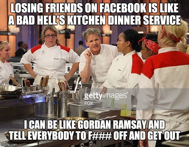 Hells kitchen | LOSING FRIENDS ON FACEBOOK IS LIKE A BAD HELL'S KITCHEN DINNER SERVICE I CAN BE LIKE GORDAN RAMSAY AND TELL EVERYBODY TO F### OFF AND GET OU | image tagged in hells kitchen | made w/ Imgflip meme maker