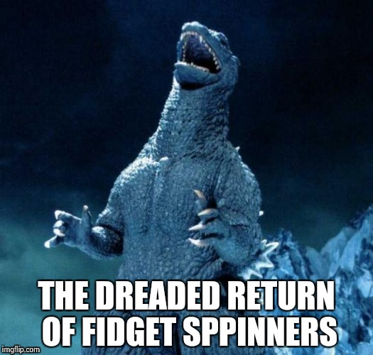 THE DREADED RETURN OF FIDGET SPPINNERS | image tagged in go-go-godzilla | made w/ Imgflip meme maker