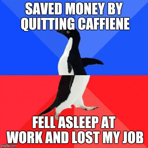 SAVED MONEY BY QUITTING CAFFIENE FELL ASLEEP AT WORK AND LOST MY JOB | made w/ Imgflip meme maker