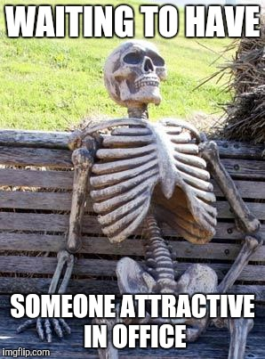 Waiting Skeleton Meme | WAITING TO HAVE SOMEONE ATTRACTIVE IN OFFICE | image tagged in memes,waiting skeleton | made w/ Imgflip meme maker