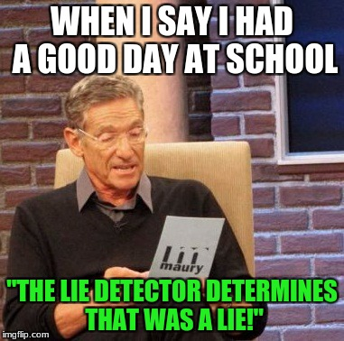 "Maury Lie Detector Meme | WHEN I SAY I HAD A GOOD DAY AT SCHOOL ""THE LIE DETECTOR DETERMINES THAT WAS A LIE!"" 
