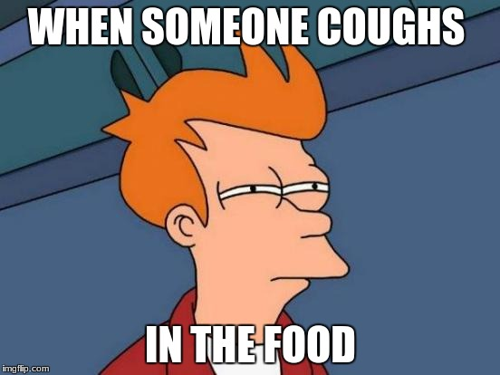Futurama Fry Meme | WHEN SOMEONE COUGHS IN THE FOOD | image tagged in memes,futurama fry | made w/ Imgflip meme maker