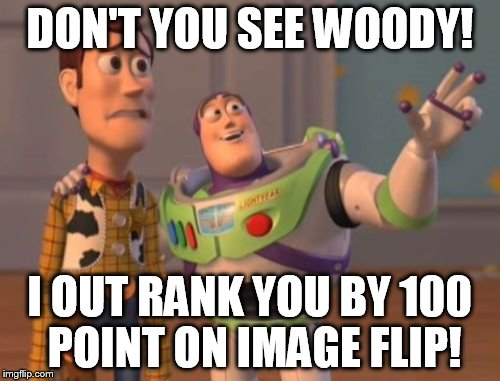 X, X Everywhere Meme | DON'T YOU SEE WOODY! I OUT RANK YOU BY 100 POINT ON IMAGE FLIP! | image tagged in memes,x x everywhere | made w/ Imgflip meme maker