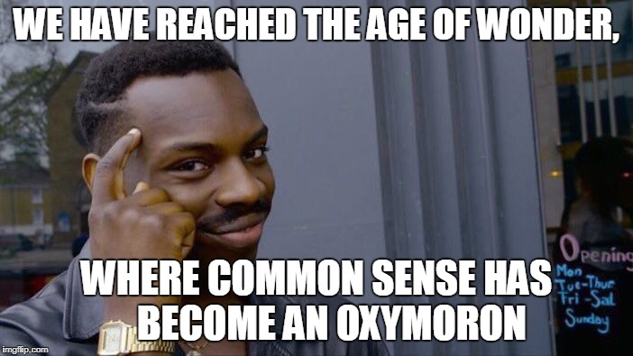 Delicious Avocado | WE HAVE REACHED THE AGE OF WONDER, WHERE COMMON SENSE HAS    BECOME AN OXYMORON | image tagged in roll safe think about it,oxymoron,common sense,truth bomb,the truth is out there,funny truths | made w/ Imgflip meme maker