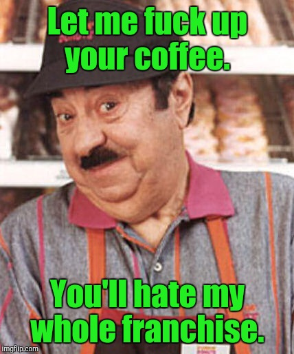Let me f**k up your coffee. You'll hate my whole franchise. | made w/ Imgflip meme maker