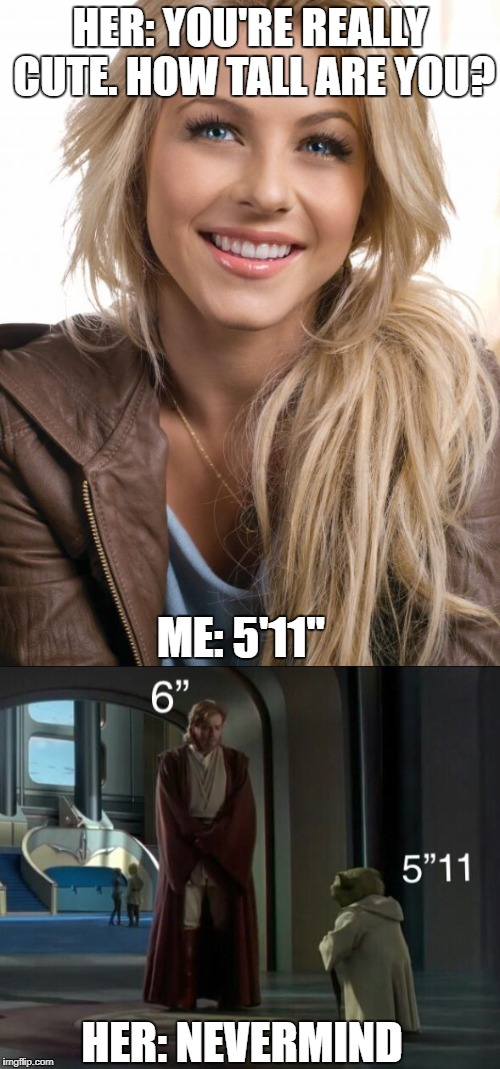 "what girls imagine when you're under 6 feet tall | HER: YOU'RE REALLY CUTE. HOW TALL ARE YOU? ME: 5'11"" HER: NEVERMIND 
