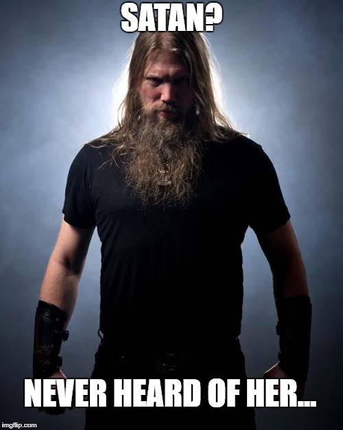 Overly manly metal musician | SATAN? NEVER HEARD OF HER... | image tagged in overly manly metal musician | made w/ Imgflip meme maker