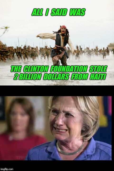The Clinton Foundation | ALL  I  SAID  WAS THE  CLINTON  FOUNDATION  STOLE  2 BILLION  DOLLARS  FROM  HAITI | image tagged in clinton foundation,haiti,crybaby,hillary crying | made w/ Imgflip meme maker
