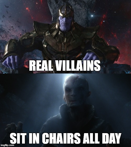 Thanos and Snoke are True Villains | REAL VILLAINS SIT IN CHAIRS ALL DAY | image tagged in snoke,thanos,mcu,star wars,villains,infinity war | made w/ Imgflip meme maker