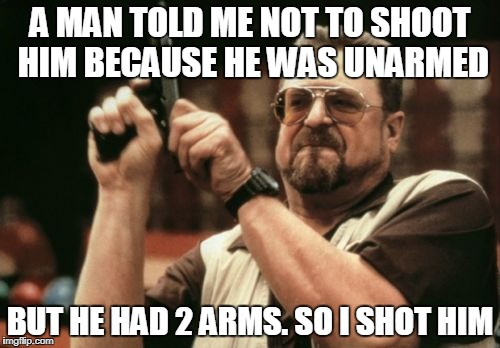 Am I The Only One Around Here Meme | A MAN TOLD ME NOT TO SHOOT HIM BECAUSE HE WAS UNARMED BUT HE HAD 2 ARMS. SO I SHOT HIM | image tagged in memes,am i the only one around here | made w/ Imgflip meme maker