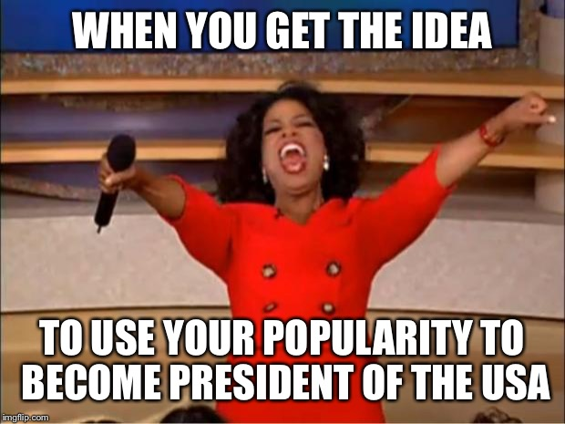 Oprah for President? | WHEN YOU GET THE IDEA TO USE YOUR POPULARITY TO BECOME PRESIDENT OF THE USA | image tagged in memes,oprah you get a,president,oprah for president | made w/ Imgflip meme maker