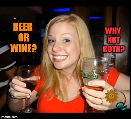 BEER OR WINE? WHY NOT BOTH? | made w/ Imgflip meme maker