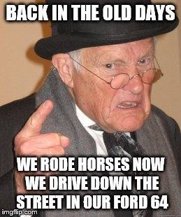 Back In My Day Meme | BACK IN THE OLD DAYS WE RODE HORSES NOW WE DRIVE DOWN THE STREET IN OUR FORD 64 | image tagged in memes,back in my day | made w/ Imgflip meme maker