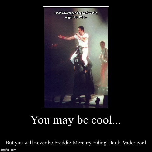 Freddy Mercury is cooler then all you mortals | You may be cool... | But you will never be Freddie-Mercury-riding-Darth-Vader cool | image tagged in funny,demotivationals,freddie mercury | made w/ Imgflip demotivational maker